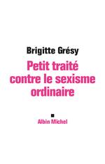 Petit Traité contre le sexisme ordinaire  - Brigitte Grésy