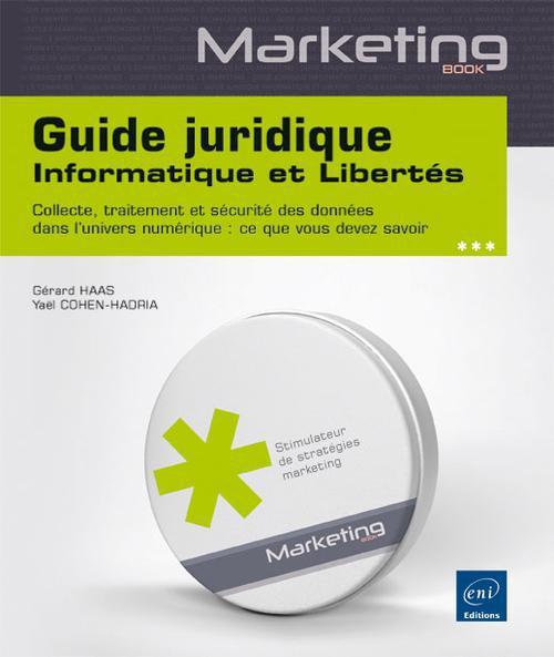 Guide juridique informatique et libertés ; collecte, traitement et sécurité des données dans l'univers numérique : ce que vous devez savoir
