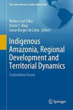 Indigenous Amazonia, Regional Development and Territorial Dynamics  - Walter Leal Filho - Ismar Borges De Lima - Victor T. King