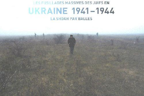 Les fusillades massives des juifs en Ukraine, 1941-1944 ; la shoah par balles