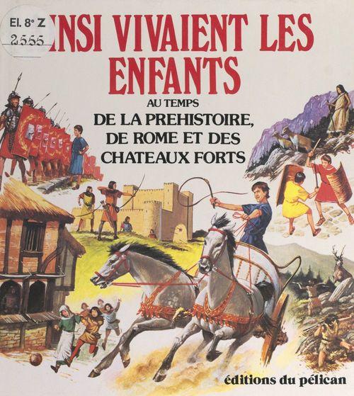 Ainsi vivaient les enfants au temps de la préhistoire, de Rome et des châteaux forts