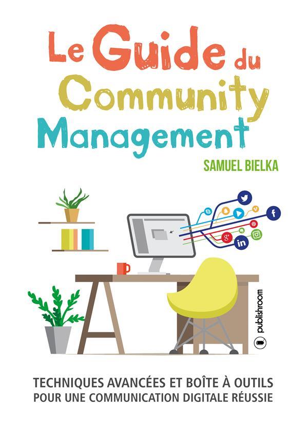 Le guide du community management ; techniques avancées et boîte à outils pour une communication digitale réussie