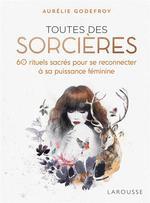 Toutes des sorcières ; 60 rituels sacrés pour se reconnecter à sa puissance féminine