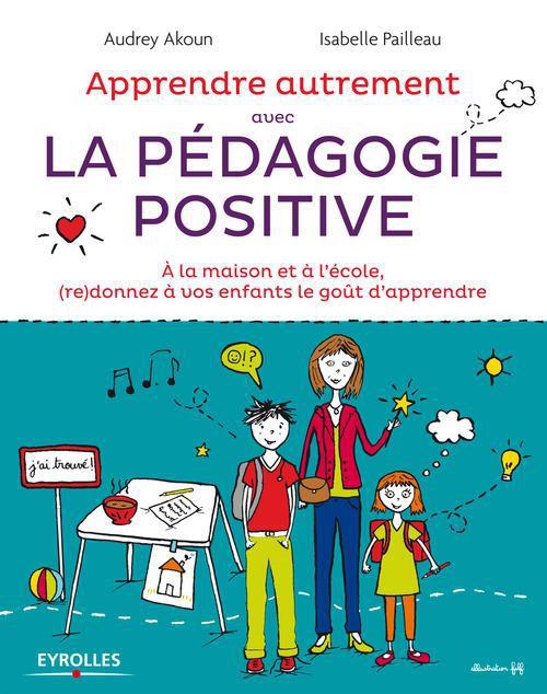 Apprendre autrement avec la pédagogie positive ; à la maison et à l'école (re)donnez à vos enfants le goût d'apprendre