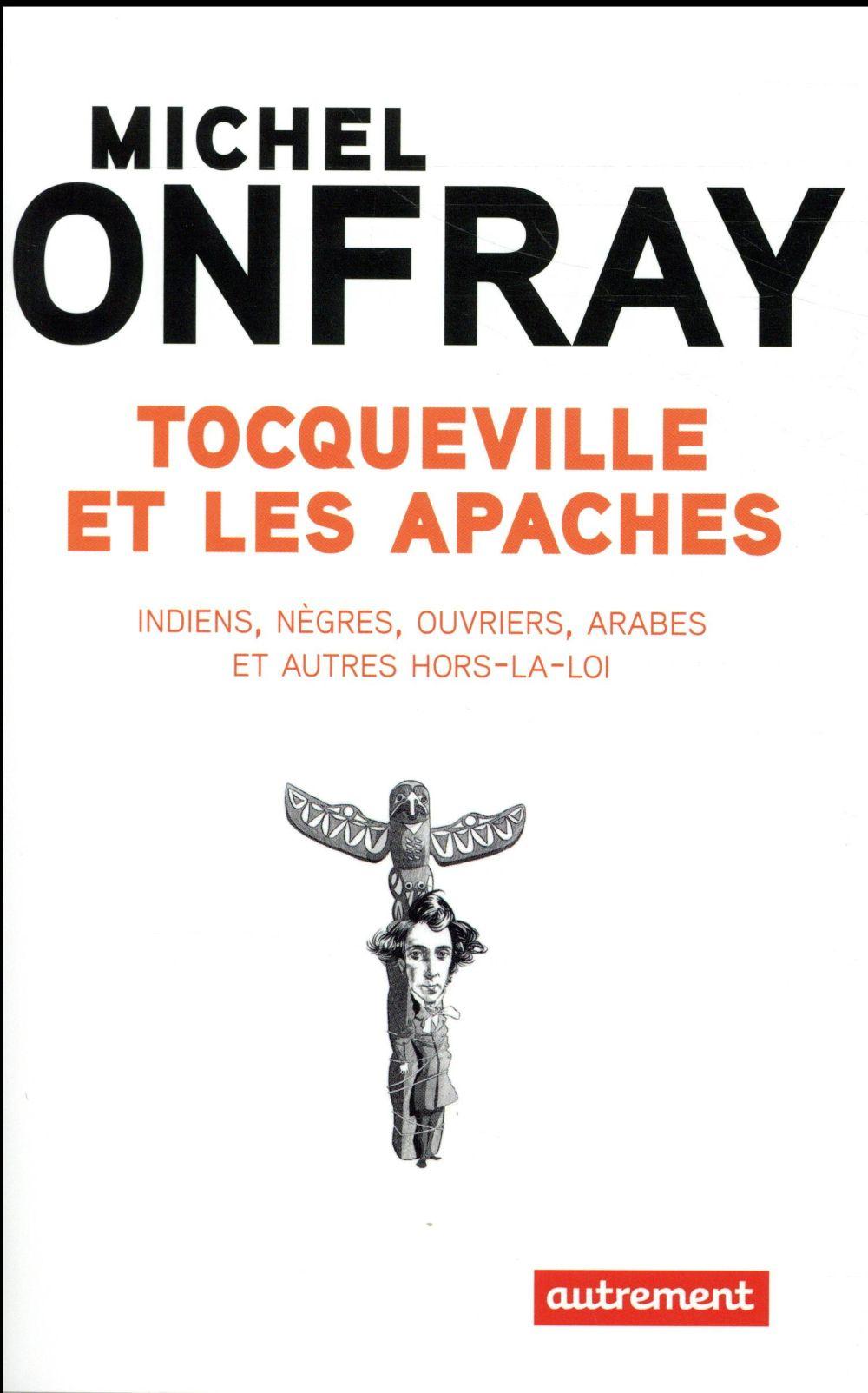 Tocqueville et les Apaches ; Indiens, nègres, ouvriers, Arabes et autres hors-la-loi