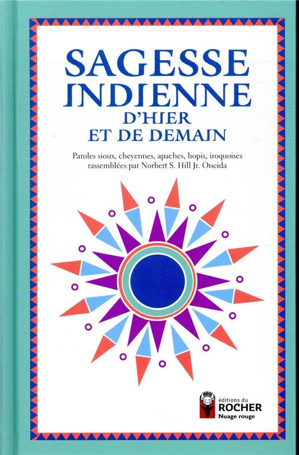 SAGESSE INDIENNE D'HIER ET DE DEMAIN - PAROLES SIOUX, CHEYENNES, APACHES, HOPIS, IROQUOISES RASSEMBL