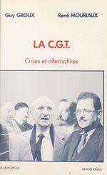 La CGT : crises et alternatives  - Guy Groux - René Mouriaux - Guy GROUX