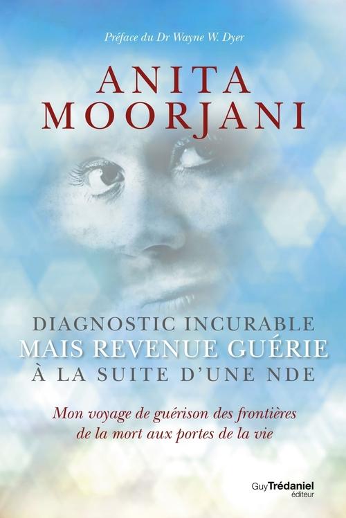 Diagnostic incurable ; mais revenue guérie à la suite d'une NDE...  - Anita Moorjani