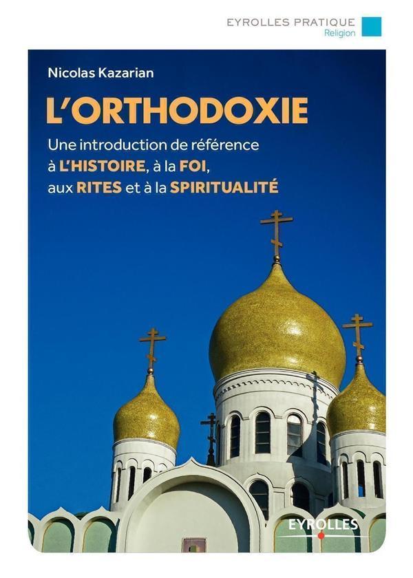 L'ORTHODOXIE  -  UNE INTRODUCTION DE REFERENCE DE L'HISTOIRE A LA FOI AUX RITES ET A LA SPIRITUALITE