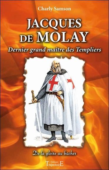 Jacques de Molay, dernier grand maître des Templiers ; de la gloire au bûcher