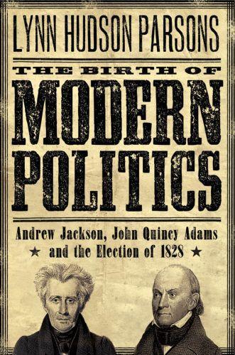 The Birth of Modern Politics: Andrew Jackson, John Quincy Adams, and t