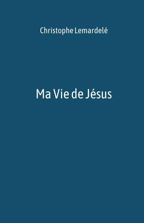 Ma Vie de Jésus  - Christophe Lemardelé
