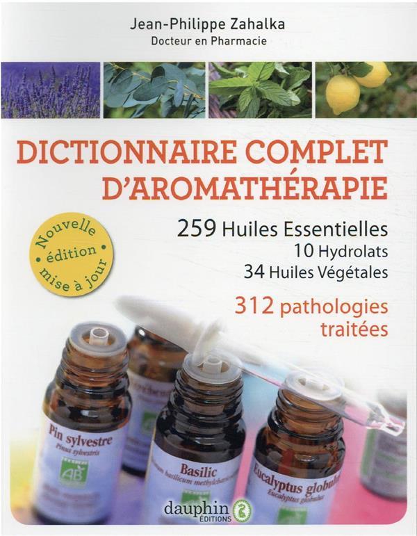 DICTIONNAIRE COMPLET D'AROMATHERAPIE  -  259 HUILES ESSENTIELLES, 10 HYDROLATS, 34 HUILES VEGETALES  -  312 PATHOLOGIES TRAITEES