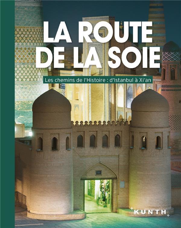 La route de la soie ; les chemins de l'histoire : d'Istamboul à XI'an