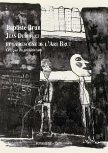 Jean Dubuffet et la besogne de l'art brut ; critique du primitivisme