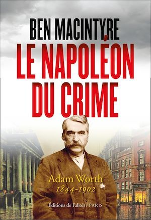 Le Napoléon du crime ; Adam Worth, 1844-1902