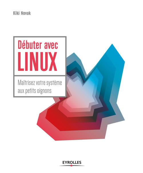 Débuter avec Linux ; maîtrisez votre système aux petits oignons
