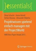 Projektwissen spielend einfach managen mit der ProjectWorld  - Anton Reindl - Alexander Mädche - Stefan Morana - Silvia Schacht