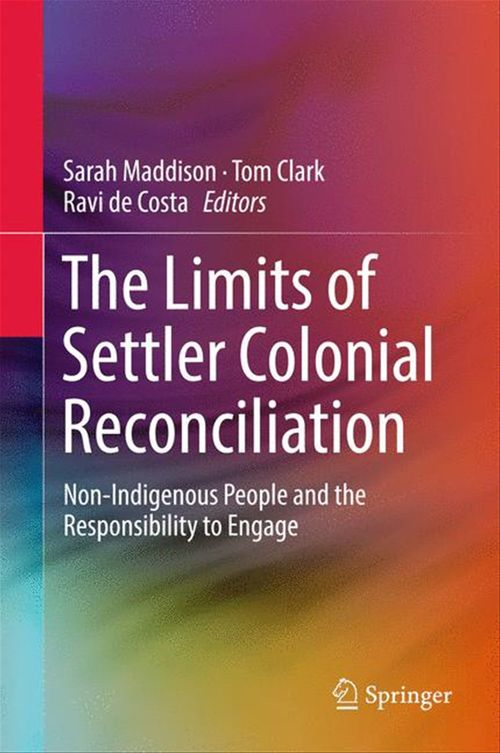 The Limits of Settler Colonial Reconciliation  - Ravi De Costa  - Tom Clark  - Sarah Maddison