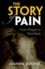 The Story of Pain: From Prayer to Painkillers  - Joanna Bourke