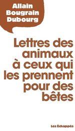 Lettres des animaux à ceux qui les prennent pour des bêtes  - Allain Bougrain Dubourg