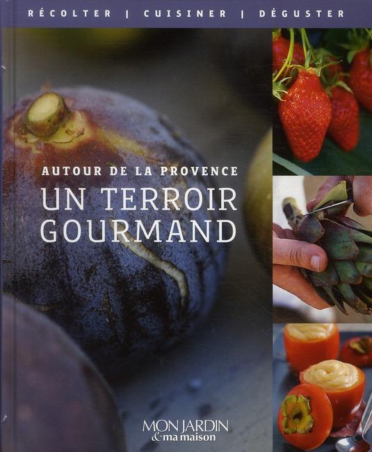 Autour De La Provence ; Un Terroir Gourmand ; Semer, Recolter, Cuisiner