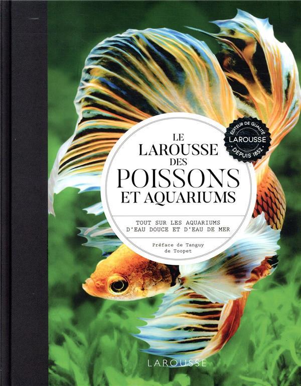 Le Larousse des poissons et aquariums ; tout sur les aquariums d'eau douce et d'eau de mer