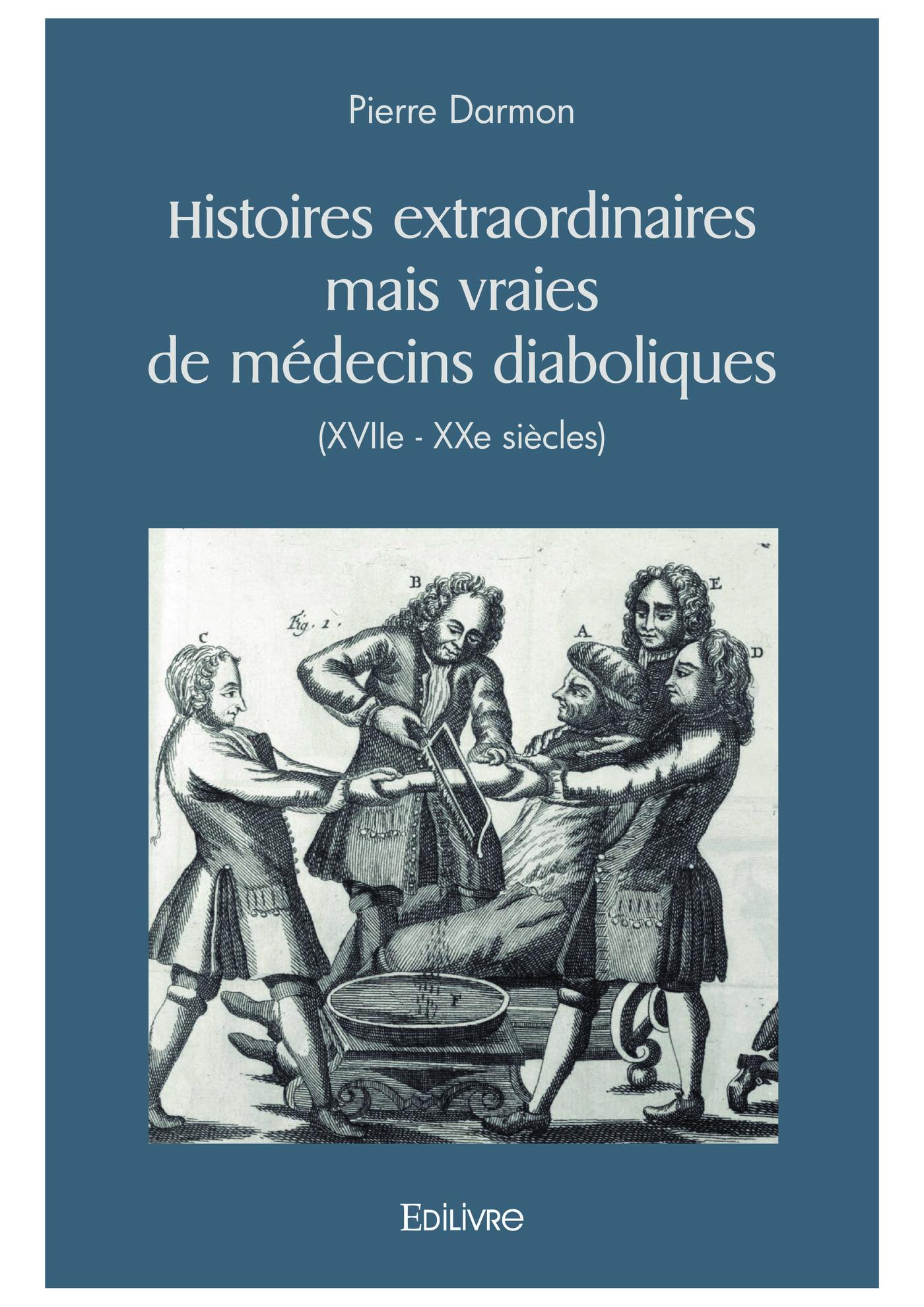 Histoires extraordinaires mais vraies de médecins diaboliques (XVIIe - XXe siècles)