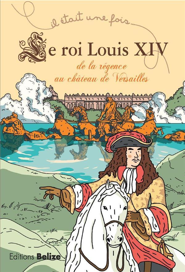 Il était une fois ; le roi Louis XIV ; de la Régence au château de Versailles