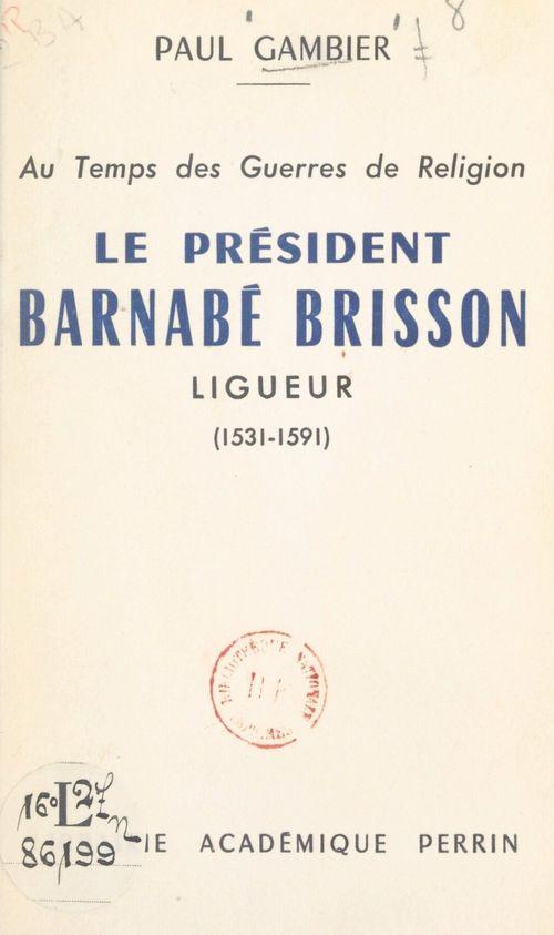 Au temps des Guerres de Religion, le président Barnabé Brisson, ligueur (1531-1591)