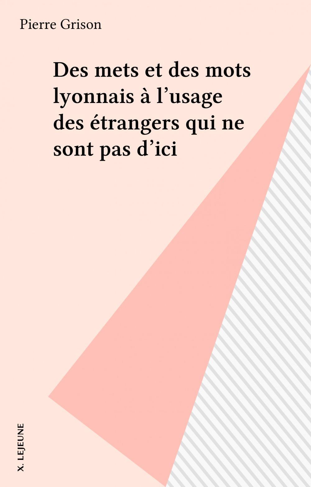 Des mets et des mots lyonnais à l'usage des étrangers qui ne sont pas d'ici  - Pierre Grison  - Collectif