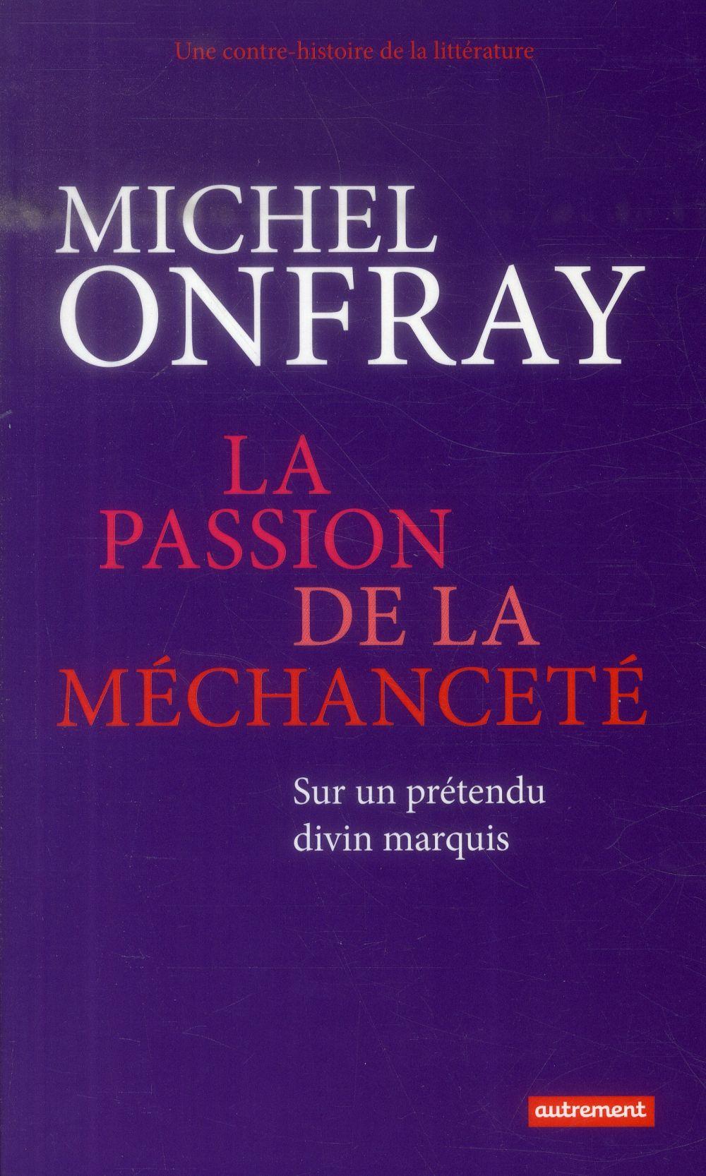 Une contre histoire de la littérature t.2 ; la passion de la méchanceté ; sur un prétendu divin marquis