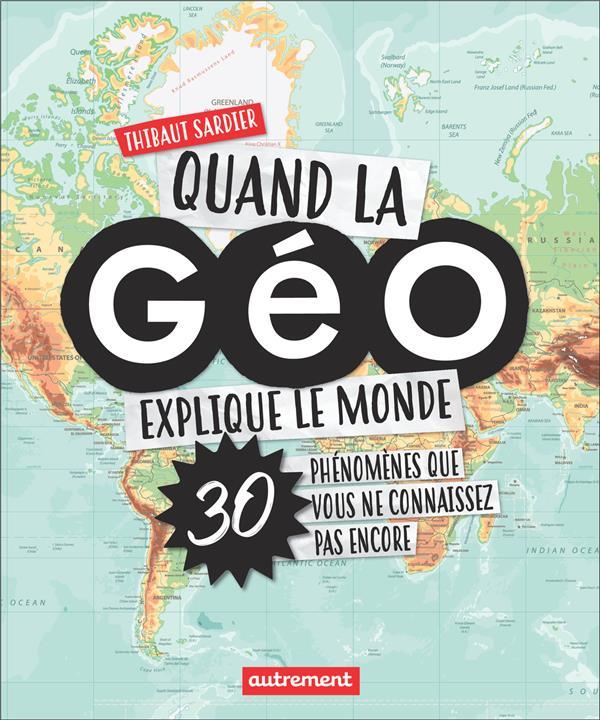 Quand la géo explique le monde ; 30 phénomènes que vous ne connaissez pas encore
