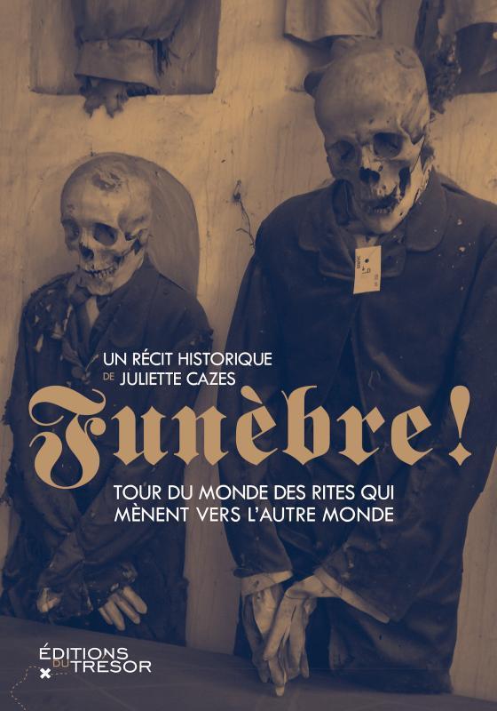 FUNEBRE !  -  TOUR DU MONDE DES RITES QUI MENENT VERS L'AUTRE MONDE