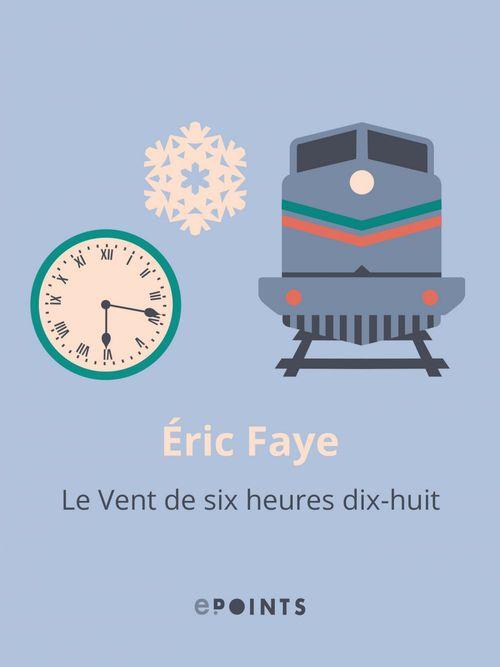 Le Vent de six heures dix-huit  - Eric Faye
