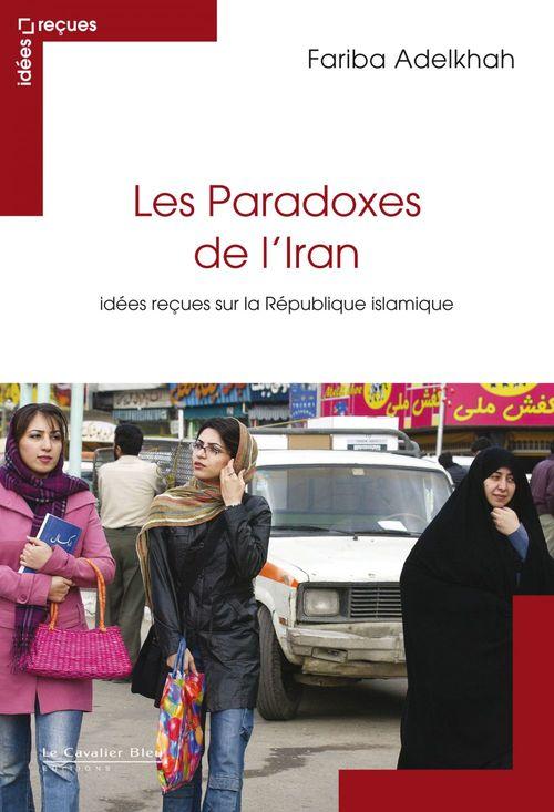 Les paradoxes de l'Iran ; idées reçues sur la République islamique