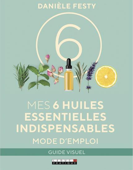 Mes 6 huiles essentielles indispensables ; mode d'emploi