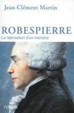Robespierre ; la fabrication d'un monstre
