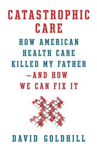 Catastrophic Care  - David Goldhill