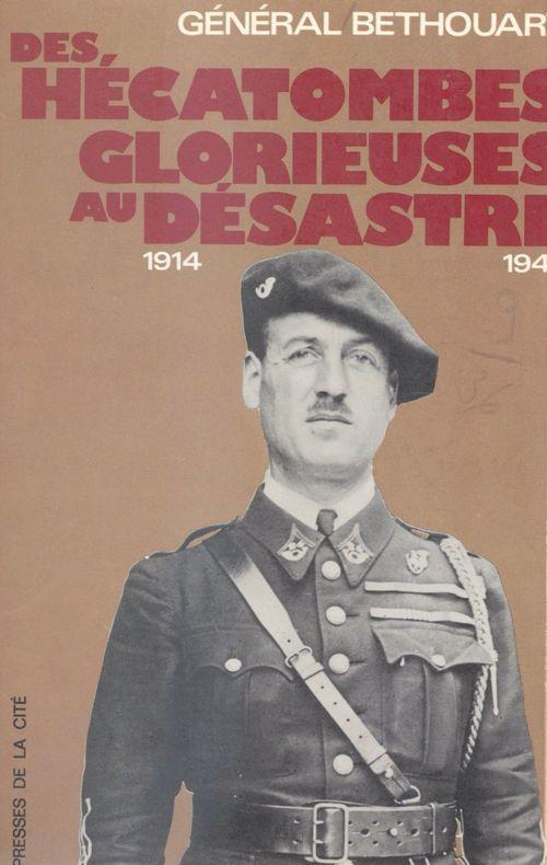 Des hécatombes glorieuses au désastre, 1914-1940  - Antoine Bethouart