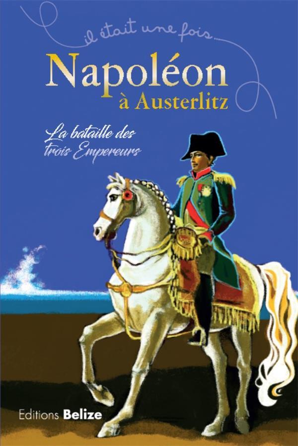 Il était une fois ; Napoléon à Austerlitz ; la bataille des trois empereurs