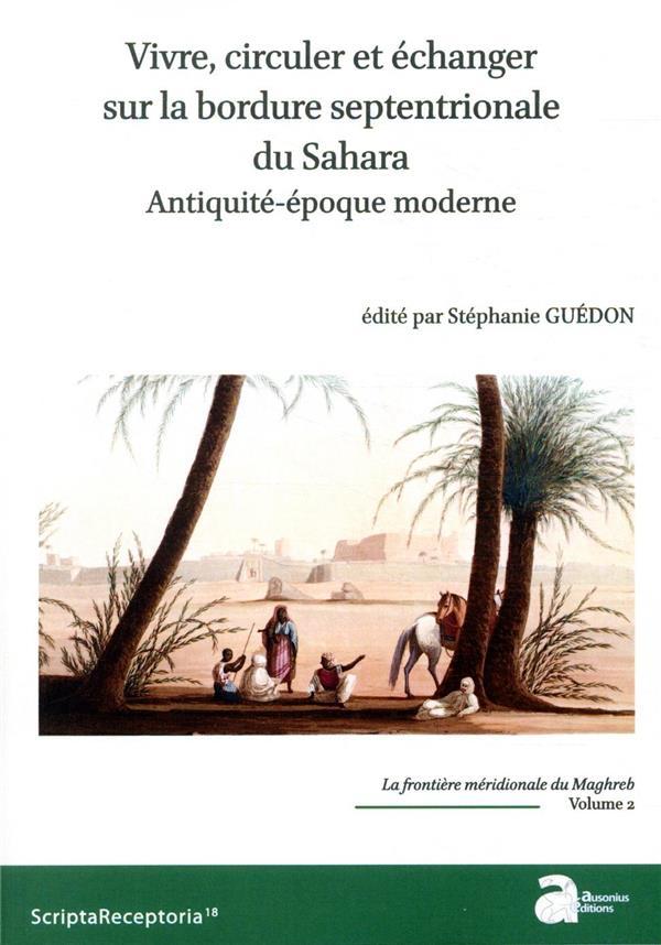 La frontière méridionale du Maghreb t.2 ; vivre, circuler et échanger sur la bordure septentrionale du Sahara ; Antiquité-époque moderne
