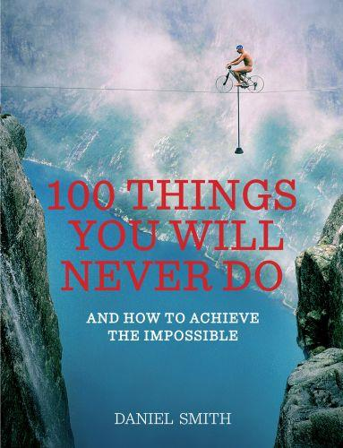 100 things you will never do - and how to achieve the impossible