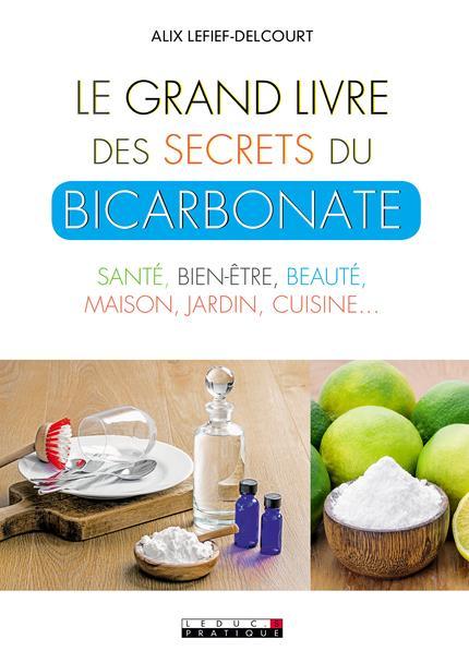 Le grand livre des secrets du bicarbonate ; santé, bien-être, beauté, maison, jardin, cuisine...