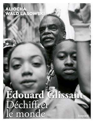 Edouard Glissant ; déchiffrer le monde