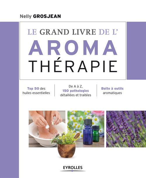 Le grand livre de l'aromathérapie ; se soigner au quotidien avec les huiles essentielles