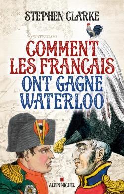 Clarke Stephen - COMMENT LES FRANCAIS ONT GAGNE WATERLOO