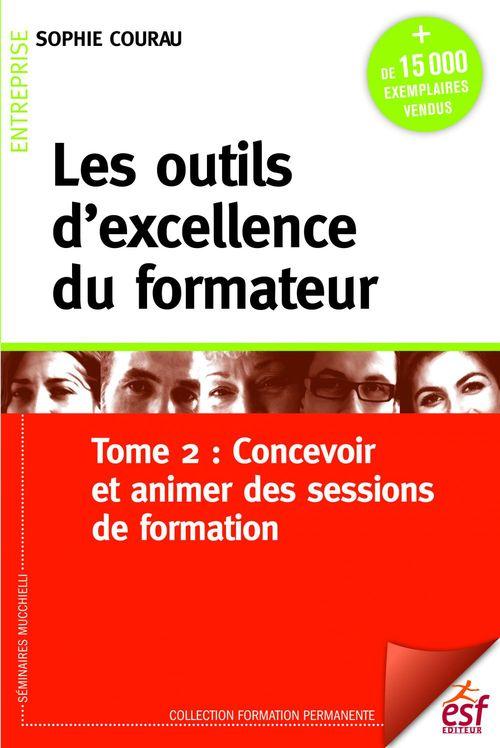 Les outils d'excellence du formateur t.2 ; concevoir et animer de sessions de formation