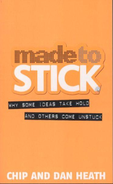 Made to Stick ; Why Some Ideas Take Hold and Others Come Unstuck