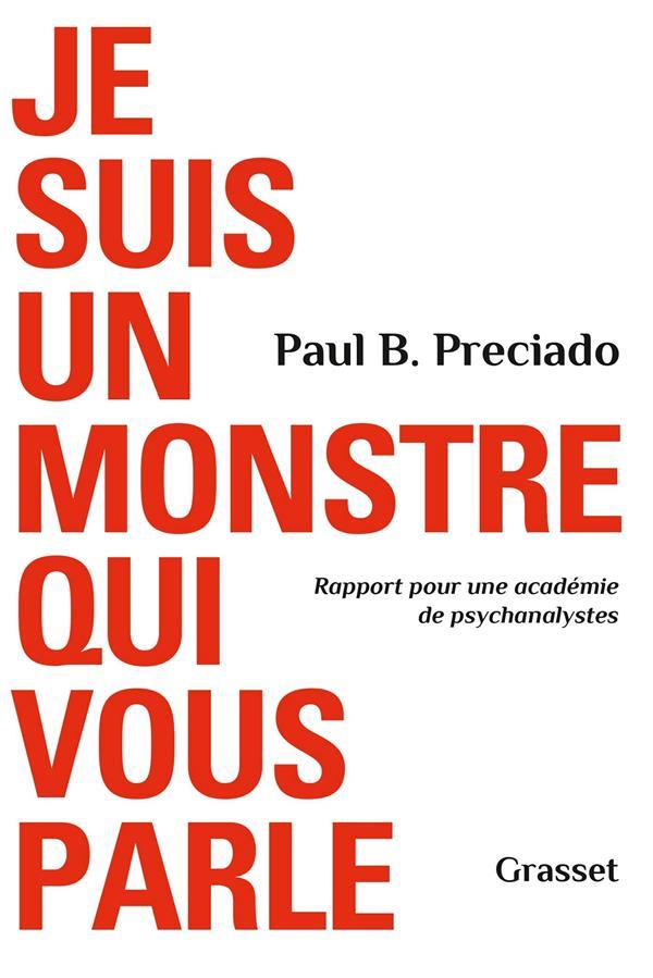 JE SUIS UN MONSTRE QUI VOUS PARLE  -  RAPPORT POUR UNE ACADEMIE DE PSYCHANALYSTES PRECIADO, PAUL B.